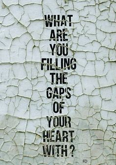 What are you filling the gaps of your heart with?