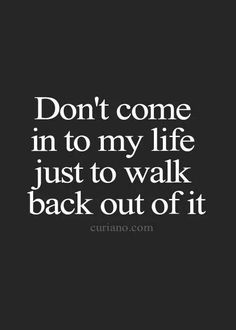DONT COME IN TO MY LIFE JUST TO WALK BACK OUT OF IT.... The In's and Out's of a Questionable Relationship!!!