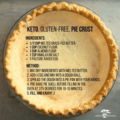Keto, Gluten-Free Pie Crust Ingredients: cup melted grass-fed butter 1 cup coconut flour 1 cup almond flour 1 tsp himalayan salt 1 pasture raised egg Method: Mix dry ingredients with melted butter. Add 1 egg and mix into a dough ball. I'm very dubious tha