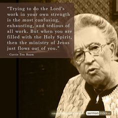 """""""Trying to do the Lord's work in your own strength is the most confusing, exhausting, and tedious of all work. But when you are filled with the Holy Spirit, then the ministry of Jesus just flows out of you."""" - Corrie Ten Boom"""