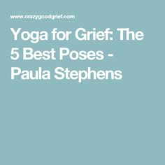 Yoga for Grief: The 5 Best Poses - Paula Stephens