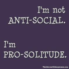 I am not anti-social.  I am pro-solitude.