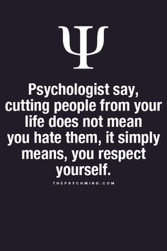 Psychologists say, cutting people from your life does that mean you hate them, it simply means, you respect yourself