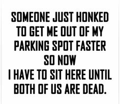 What I do when someone honks to get me out of my parking spot faster ...