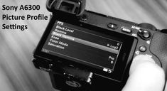 Best Sony A6300 Picture Profile Settings And How To Set Up
