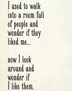 I used to walk into a room full of people and wonder if they like to me... Now I look around and wonder if I like them.