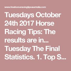 Tuesdays October 24th 2017 Horse Racing Tips:  The results are in...  Tuesday The Final Statistics.  1. Top Selection strike rate at 31% out of 16 races.  2. Top 2 Selections strike rate at 38% out of 16 races.  + Total Top 2 Selection winners = 6 out of 16 races.  3. Exacta strike rate at 44% out of 16 races.  + Total Exacta winners = 7 out of 16 races.