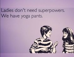 Ladies don't need superpowers.We have yoga pants.