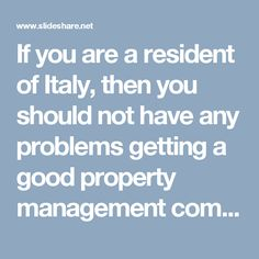 If you are a resident of Italy, then you should not have any problems getting a good property management company, because there are many reputed property management companies in Italy.