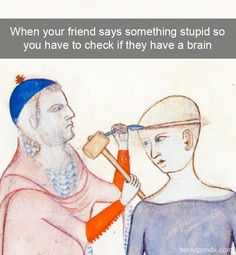 When your friend says something stupid so you have to check their brain