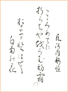 "Japanese poem by Oshikochi no Mitsune from Ogura 100 poems (early 13th century) 心あてに 折らばや折らむ 初霜の おきまどはせる 白菊の花 ""If it were my wish / To pick the white chrysanthemums, / Puzzled by the frost / Of the early autumn time, / I by chance might pluck the flower."" (calligraphy by yopiko)"