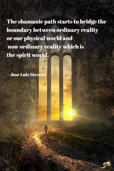 """""""The shamanic path starts to bridge the boundary between ordinary reality or our physical world and non-ordinary reality which is the spirit world. Spiritual Enlightenment, Spiritual Path, Spiritual Awakening, Spirituality, Mind Blowing Quotes, Stay Wild Moon Child, World Quotes, Life Affirming, Spirit World"""