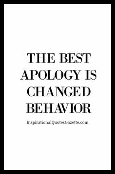 You can say you're sorry all you want, your actions will always prove how you really feel.