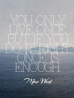 You only live once but if you do it right once is enough.