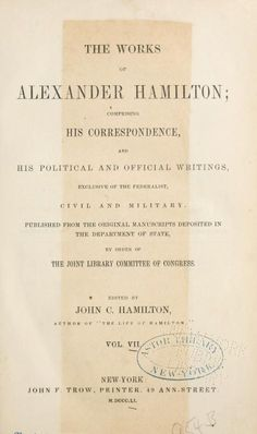 Volume 7 - The works of Alexander Hamilton; comprising his correspondence, and his political and official writings, exclusive of the Federalist, civil and military (1850)