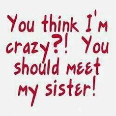:)thats totally my sister