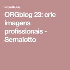 ORGblog 23: crie imagens profissionais - Sernaiotto