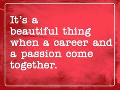 It is a beautiful thing when career and passion come together.