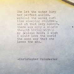 --I wish I could love the world the same way that she loves the sea-- Christopher Poindexter