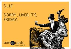 S.L.I.F SORRY , LIVER, IT'S, FRIDAY..