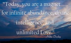 """Today, you are a magnet...for infinite abundance, divine intelligence, and unlimited Love."" Mike Dooley"
