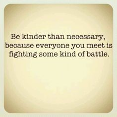 Be kinder than necessary one of my favorite quotes