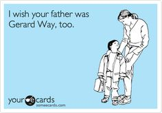 I wish your father was Gerard Way, too.