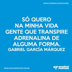 Só quero na minha vida gente que transpire adrenalina de alguma forma. Gabriel Garcia Márquez http://www.encadreeposters.com.br/