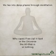 """""""We tap into deep places through meditation. Who cares if we call it God, or the Universe, or the All-that-is, or nothing."""" ~Two-bit Guru~"""
