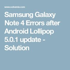 Samsung Galaxy Note 4 Errors after Android Lollipop 5.0.1 update - Solution