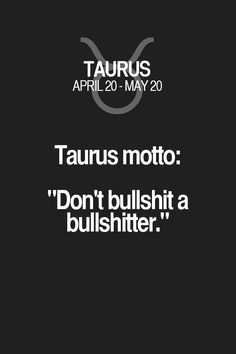 "Taurus motto: ""Don't bullshit a bullshitter."" Taurus | Taurus Quotes | Taurus Zodiac Signs"