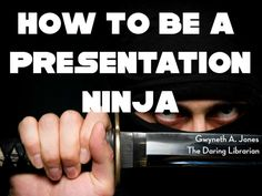 How to be a Presentation Ninja by Gwyneth Jones - The Daring Librarian via slideshare