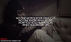 No one notice your struggle, no one know what its like. How you hold in emotion, while holding in life.