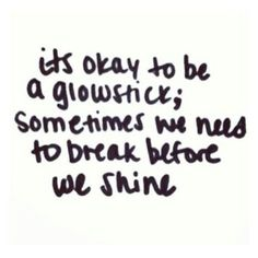 It's okay to be a glowstick; sometimes we need to break before we shine