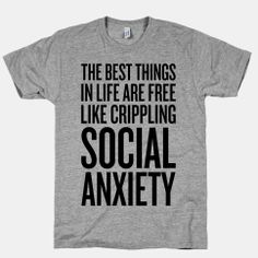 The Best Things In Life Are Free (Like Crippling Social Anxiety) | HUMAN | T-Shirts, Tanks, Sweatshirts and Hoodies