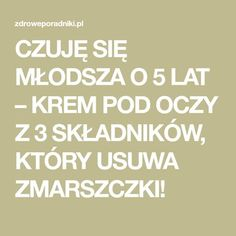 CZUJĘ SIĘ MŁODSZA O 5 LAT – KREM POD OCZY Z 3 SKŁADNIKÓW, KTÓRY USUWA ZMARSZCZKI! Diy Beauty, Beauty Hacks, Nutrition, Natural Health, Health And Beauty, Manicure, Remedies, Health Fitness, Homemade