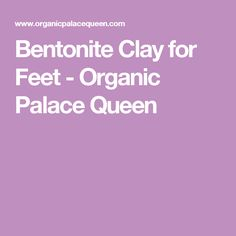Bentonite Clay for Feet - Organic Palace Queen