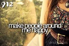 Make people around me happy...making this a lifelong goal.