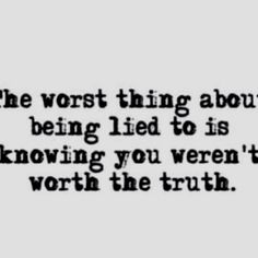 Even if the truth hurts its better than a lie.