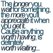 The longer you wait for something, the more you'll appreciate it when you get it.  Cause anything worth having, is definitely worth waiting...