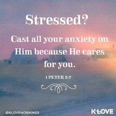 Cast all your anxieties upon him for he careth for you.