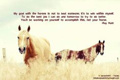 """My goal with the horses is not to beat someone; it's to win within myself. To do the best job I can do and tomorrow to try to do better. You'll be working on yourself to accomplish this, not your horse. Cowgirl And Horse, My Horse, Horse Love, Horse Girl, Horse Riding Quotes, Horse Quotes, Horse Sayings, Horse Therapy, Equestrian Quotes"