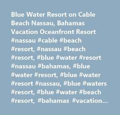 Blue Water Resort on Cable Beach Nassau, Bahamas Vacation Oceanfront Resort #nassau #cable #beach #resort, #nassau #beach #resort, #blue #water #resort #nassau #bahamas, #blue #water #resort, #blue #water #resort #nassau, #blue #waters #resort, #blue #water #beach #resort, #bahamas #vacation #resort…