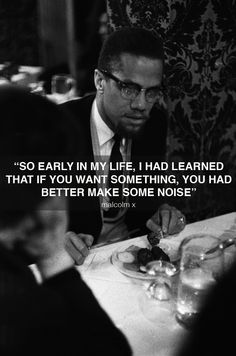 """""""So early in my life, I had learned that if you want something, you had better make some noise"""" -Malcolm X"""