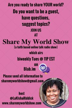 Share My World Show (a faith based online talk radio show) airs LIVE on blab next Tuesday February 9th at 11p EST!  Do you want to be my special guest?  Do you have questions that you want me to answer about my journey, etc?  Do you have a hot topic that you'd like for us to discuss? I'd love for you to join us! Please send all information to sharemyworldshow@gmail.com.