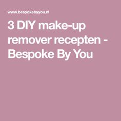3 DIY make-up remover recepten - Bespoke By You