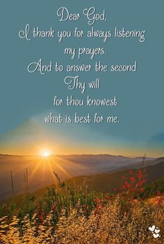 ❤ ❤ ❤ Dear God, I thank you for always listening   my prayers. And to answer the second Thy will   for thou knowest what is best for me.