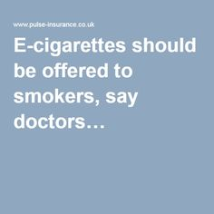 E-cigarettes should be offered to smokers, say doctors…