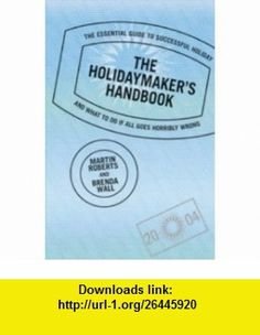 Holidaymakers Handbook The Essential Guide to a Successful Holiday... and What to Do If It All Goes Horribly Wrong (9780713668049) Martin Roberts, Brenda Wall , ISBN-10: 0713668040  , ISBN-13: 978-0713668049 ,  , tutorials , pdf , ebook , torrent , downloads , rapidshare , filesonic , hotfile , megaupload , fileserve