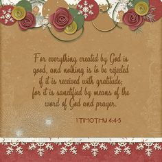 For everything created by God is good, and nothing is to be rejected if it is received with gratitude; for it is sanctified by means of the word of God and prayer. 1 Timothy stacked papers and border: Kristmess Cookies by Kristmess Designs Prayer Scriptures, God Prayer, Bible Verses, Sola Scriptura, Word Board, Spiritual Encouragement, Bible Knowledge, Religious Quotes, Faith In God